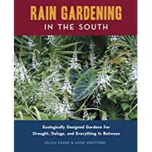 rain gardening in the south ecologically designed gardens for drought deluge and everything in between